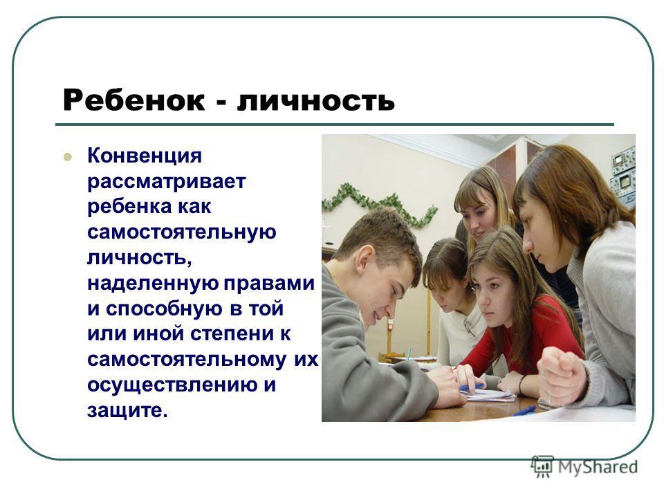 Ребенок - личность Конвенция рассматривает ребенка как самостоятельную личность, наделенную правами и способную в той или иной степени к самостоятельному их осуществлению и защите.