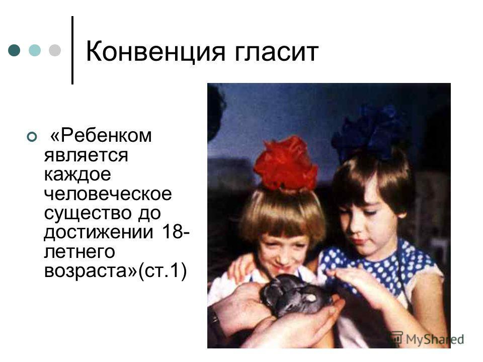 Конвенция гласит «Ребенком является каждое человеческое существо до достижении 18- летнего возраста»(ст.1)