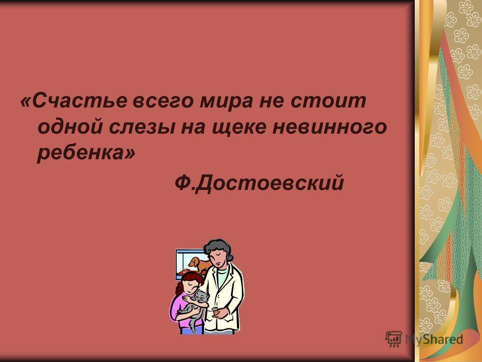 «Счастье всего мира не стоит одной слезы на щеке невинного ребенка» Ф.Достоевский