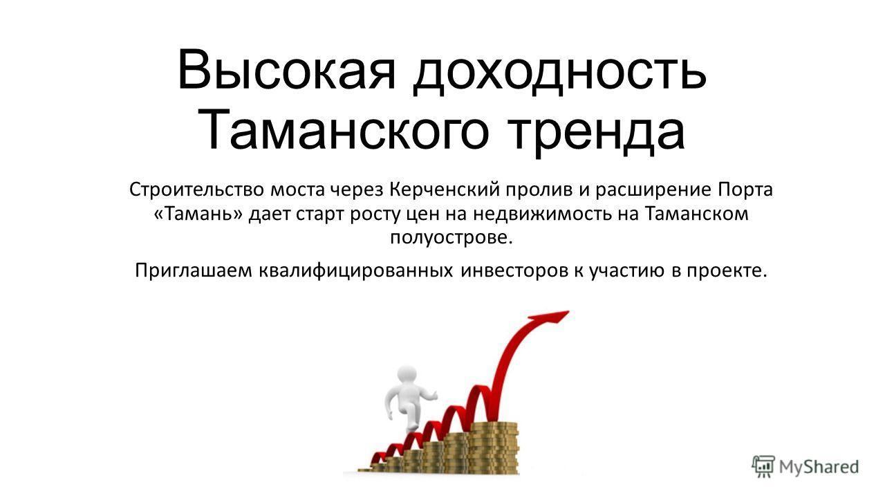 Высокая доходность Таманского тренда Строительство моста через Керченский пролив и расширение Порта «Тамань» дает старт росту цен на недвижимость на Таманском полуострове. Приглашаем квалифицированных инвесторов к участию в проекте.