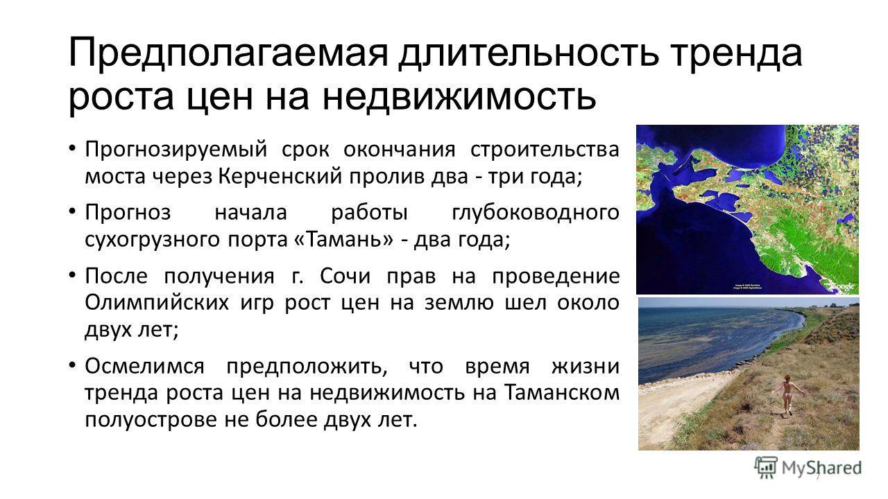 Предполагаемая длительность тренда роста цен на недвижимость Прогнозируемый срок окончания строительства моста через Керченский пролив два - три года; Прогноз начала работы глубоководного сухогрузного порта «Тамань» - два года; После получения г. Соч