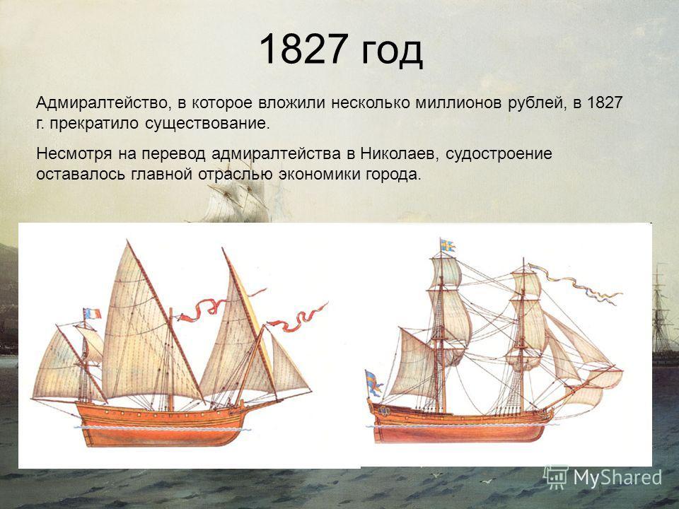 1827 год Адмиралтейство, в которое вложили несколько миллионов рублей, в 1827 г. прекратило существование. Несмотря на перевод адмиралтейства в Николаев, судостроение оставалось главной отраслью экономики города.