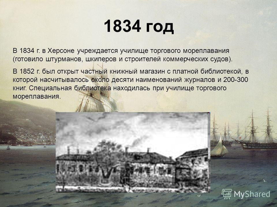 1834 год В 1834 г. в Херсоне учреждается училище торгового мореплавания (готовило штурманов, шкиперов и строителей коммерческих судов). В 1852 г. был открыт частный книжный магазин с платной библиотекой, в которой насчитывалось около десяти наименова