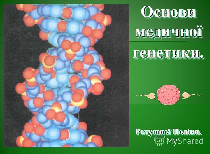 Основи медичної генетики. Ратушної Поліни. Основи медичної генетики. Ратушної Поліни.