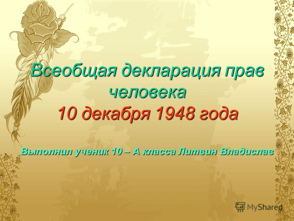 Всеобщая декларация прав человека 10 декабря 1948 года Выполнил ученик 10 – А класса Литвин Владислав