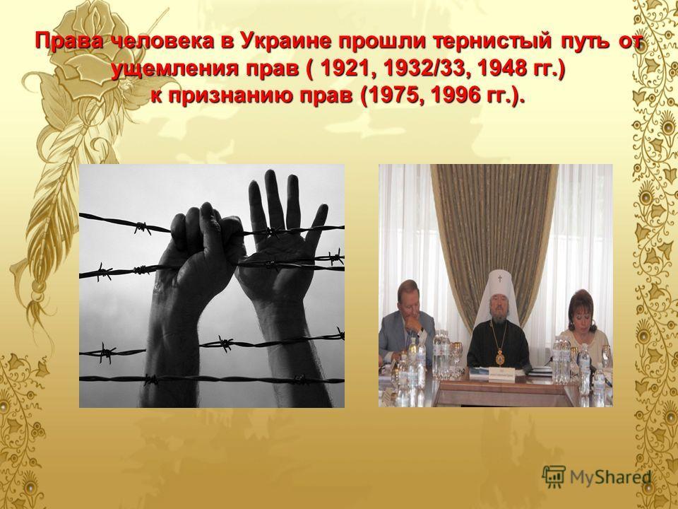 Права человека в Украине прошли тернистый путь от ущемления прав ( 1921, 1932/33, 1948 гг.) к признанию прав (1975, 1996 гг.).