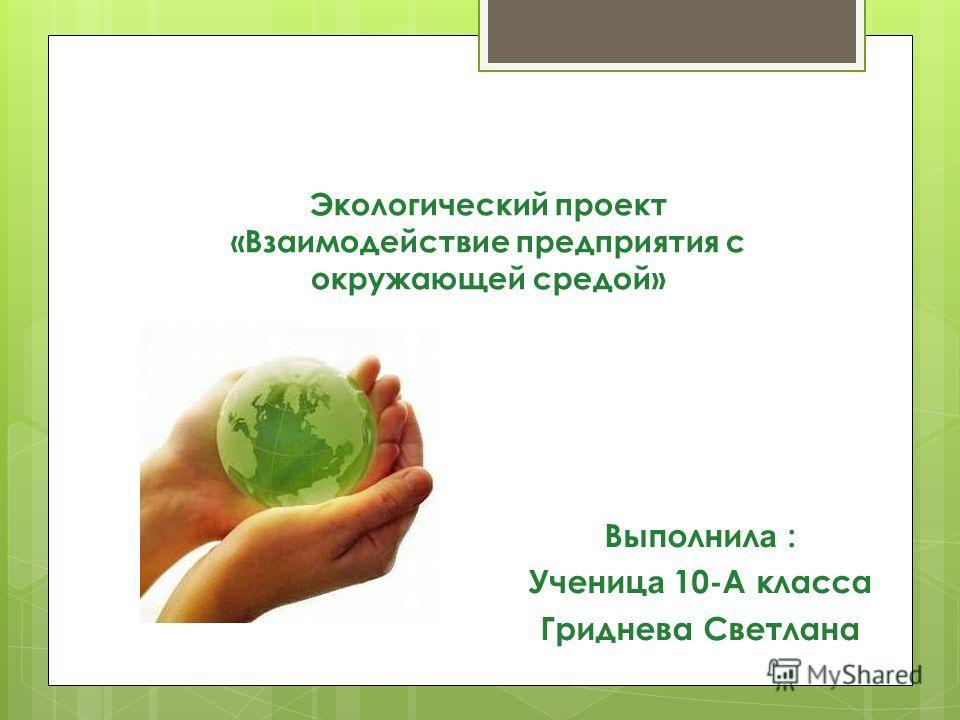Экологический проект «Взаимодействие предприятия с окружающей средой» Выполнил а : Учениц а 10-А класса Гриднева Светлана