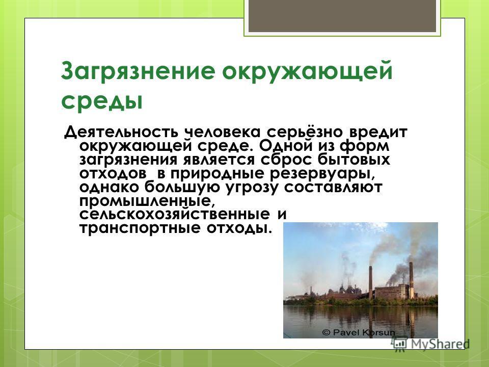 Загрязнение окружающей среды Деятельность человека серьёзно вредит окружающей среде. Одной из форм загрязнения является сброс бытовых отходов в природные резервуары, однако большую угрозу составляют промышленные, сельскохозяйственные и транспортные о