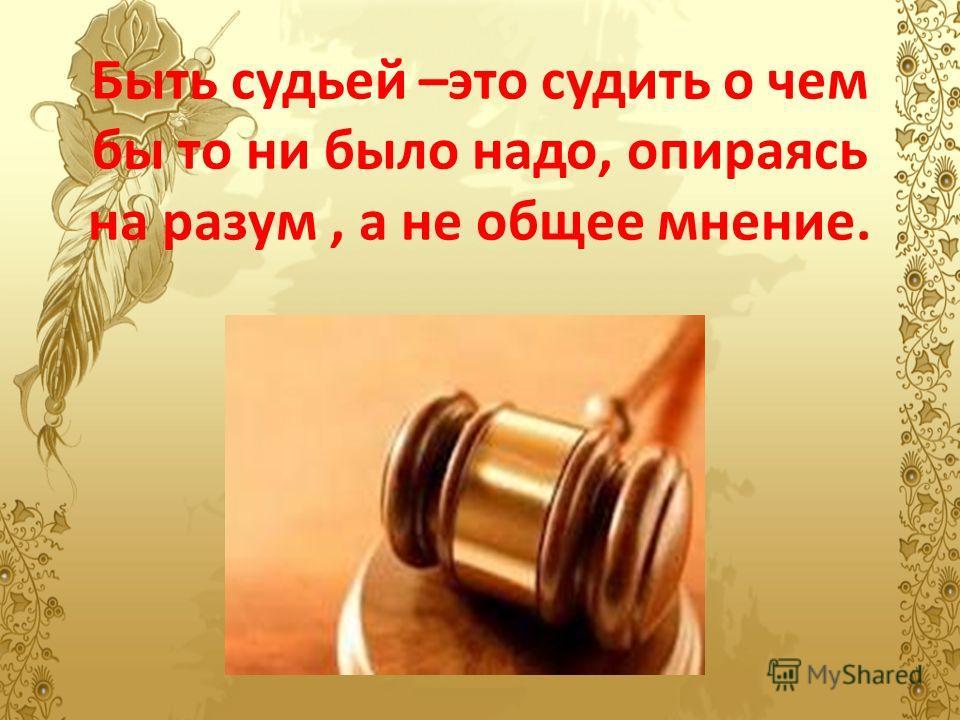 Быть судьей –это судить о чем бы то ни было надо, опираясь на разум, а не общее мнение.