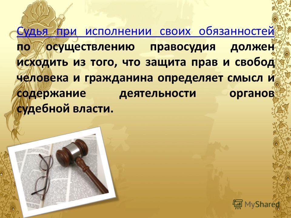 Судья при исполнении своих обязанностей Судья при исполнении своих обязанностей по осуществлению правосудия должен исходить из того, что защита прав и свобод человека и гражданина определяет смысл и содержание деятельности органов судебной власти.