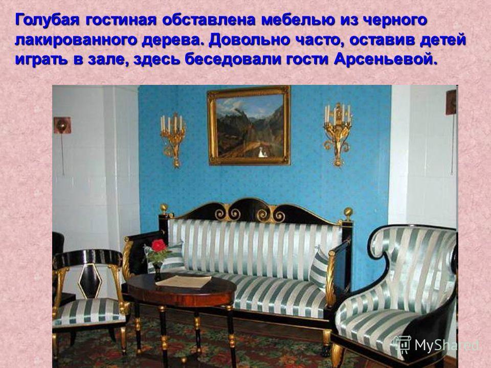 Голубая гостиная обставлена мебелью из черного лакированного дерева. Довольно часто, оставив детей играть в зале, здесь беседовали гости Арсеньевой.