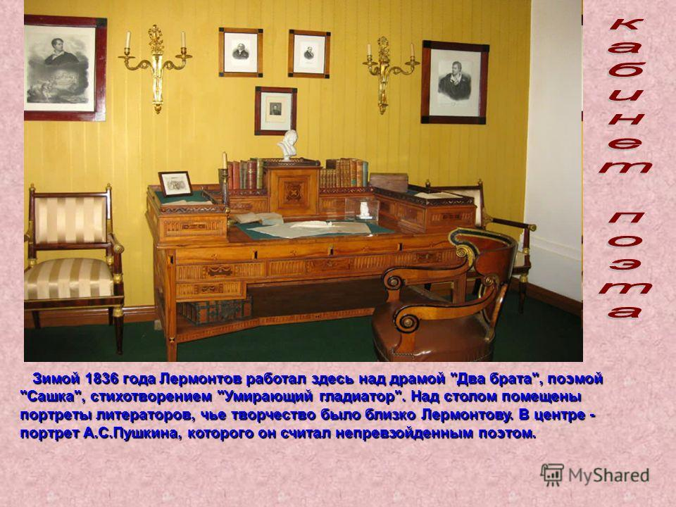 Зимой 1836 года Лермонтов работал здесь над драмой