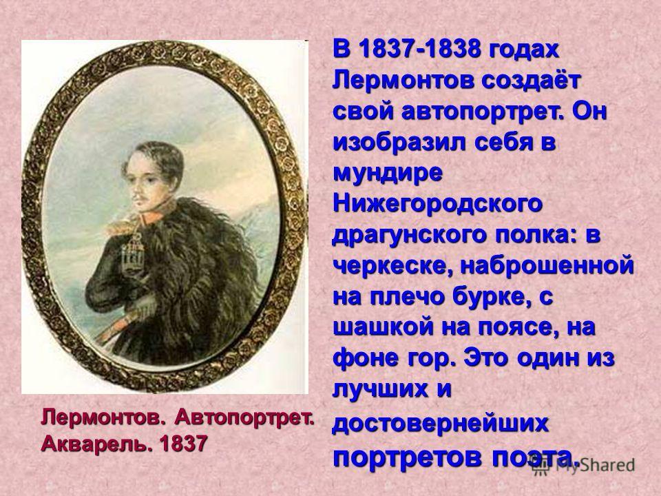 В 1837-1838 годах Лермонтов создаёт свой автопортрет. Он изобразил себя в мундире Нижегородского драгунского полка: в черкеске, наброшенной на плечо бурке, с шашкой на поясе, на фоне гор. Это один из лучших и достовернейших портретов поэта. Лермонтов