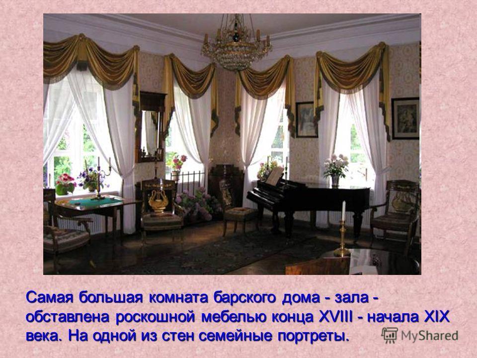 Самая большая комната барского дома - зала - обставлена роскошной мебелью конца ХVIII - начала ХIХ века. На одной из стен семейные портреты.