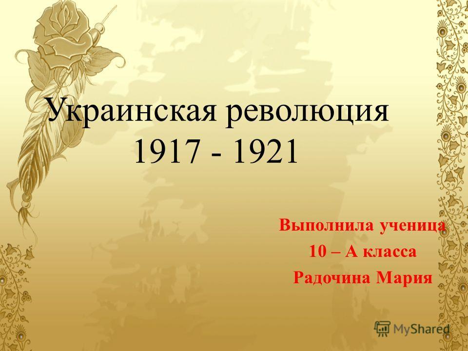 Украинская революция 1917 - 1921 Выполнила ученица 10 – А класса Радочина Мария