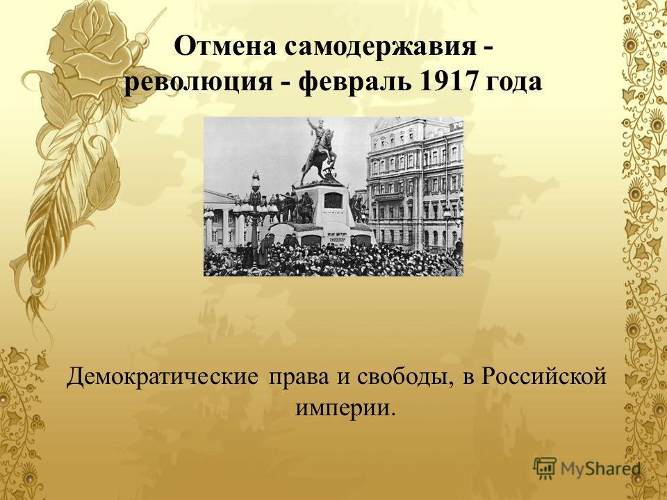 Отмена самодержавия - революция - февраль 1917 года Демократические права и свободы, в Российской империи.