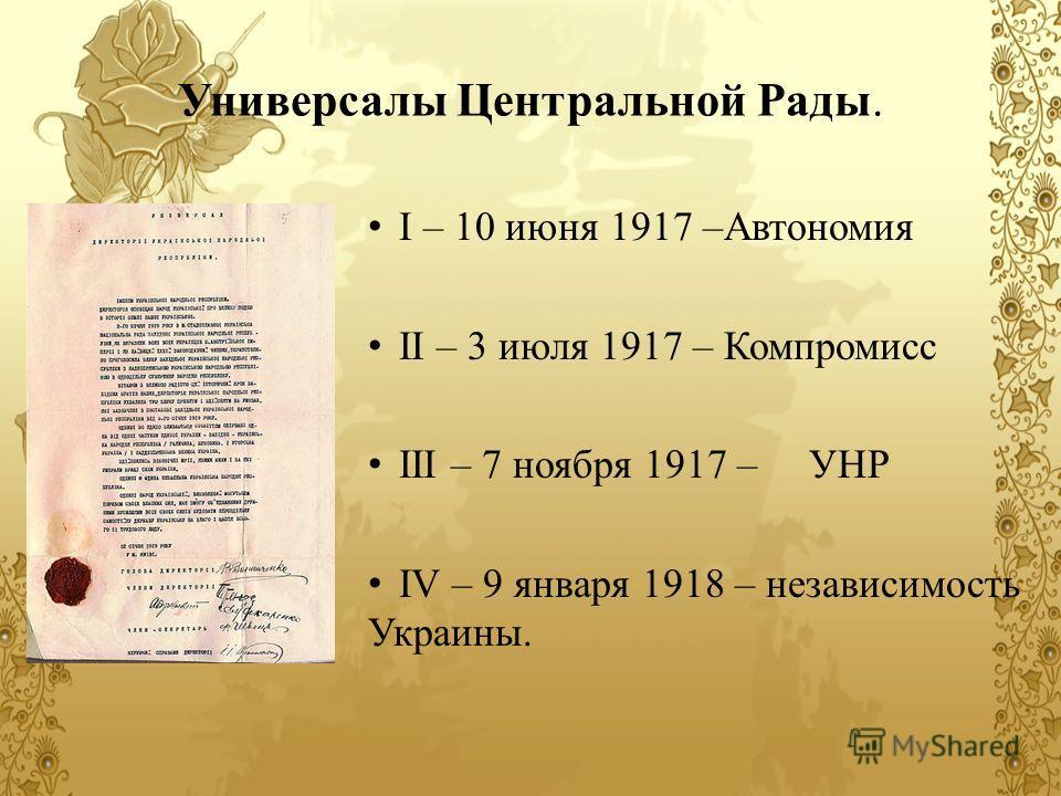 Универсалы Центральной Рады. I – 10 июня 1917 –Автономия ІІ – 3 июля 1917 – Компромисс ІІІ – 7 ноября 1917 – УНР IV – 9 января 1918 – независимость Украины.