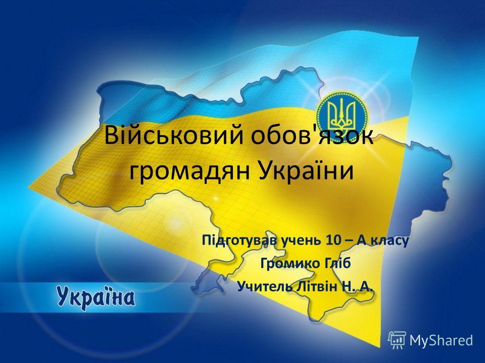 Військовий обов'язок громадян України Підготував очень 10 – А класу Громико Гліб Учитель Літвін Н. А.