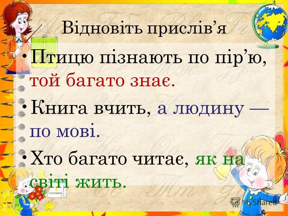 Відновіть прислівя Птицю пізнають по пірю, той багато знає. Книга вчить, а людину по мові. Хто багато читає, як на світі жить.