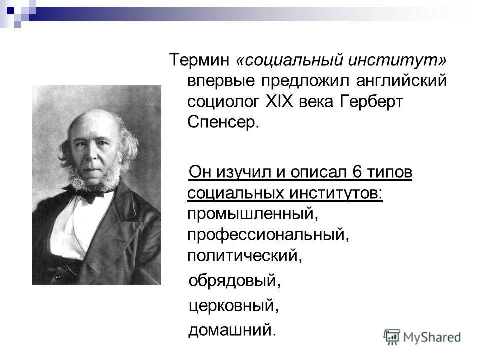 Термин «социальный институт» впервые предложил английский социолог XIX века Герберт Спенсер. Он изучил и описал 6 типов социальных институтов: промышленный, профессиональный, политический, обрядовый, церковный, домашний.