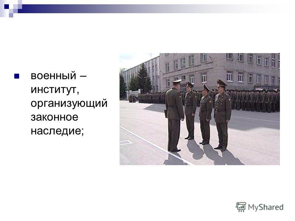 военный – институт, организующий законное наследие;