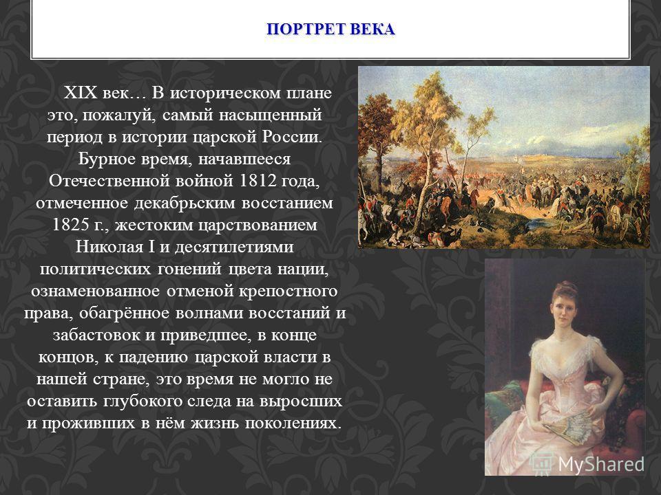 XIX век… В историческом плане это, пожалуй, самый насыщенный период в истории царской России. Бурное время, начавшееся Отечественной войной 1812 года, отмеченное декабрьским восстанием 1825 г., жестоким царствованием Николая I и десятилетиями политич