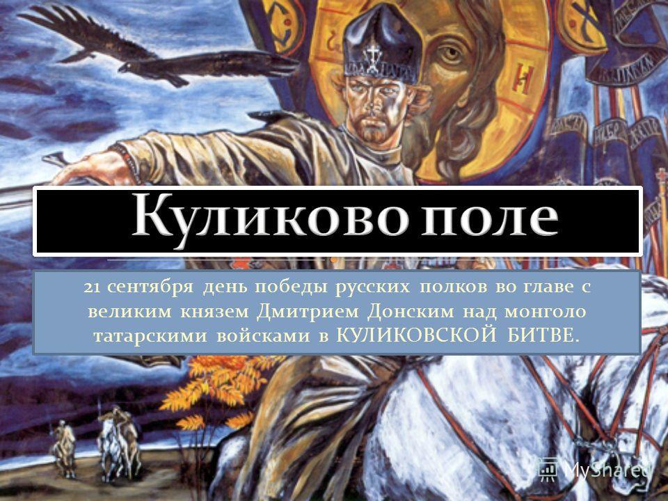 21 сентября день победы русских полков во главе с великим князем Дмитрием Донским над монголо татарскими войсками в КУЛИКОВСКОЙ БИТВЕ.