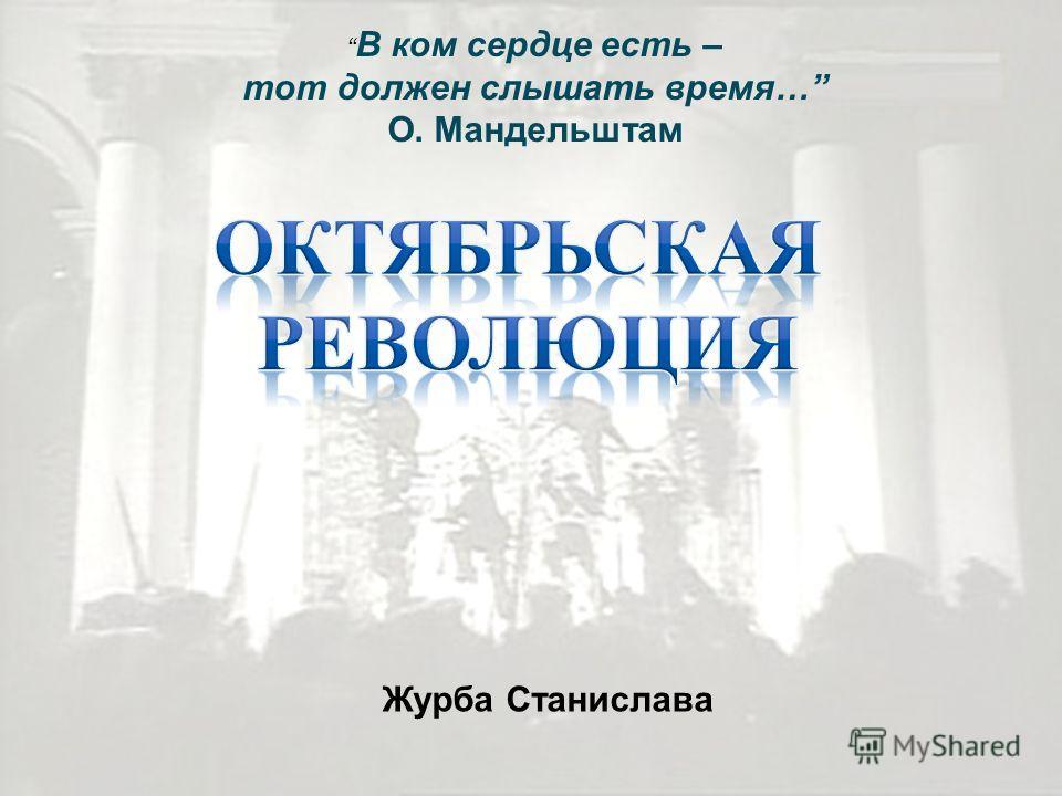 В ком сердце есть – тот должен слышать время… О. Мандельштам Журба Станислава