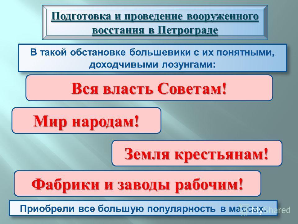 В такой обстановке большевики с их понятными, доходчивыми лозунгами : Подготовка и проведение вооруженного восстания в Петрограде Вся власть Советам! Мир народам! Земля крестьянам! Фабрики и заводы рабочим! Приобрели все большую популярность в массах