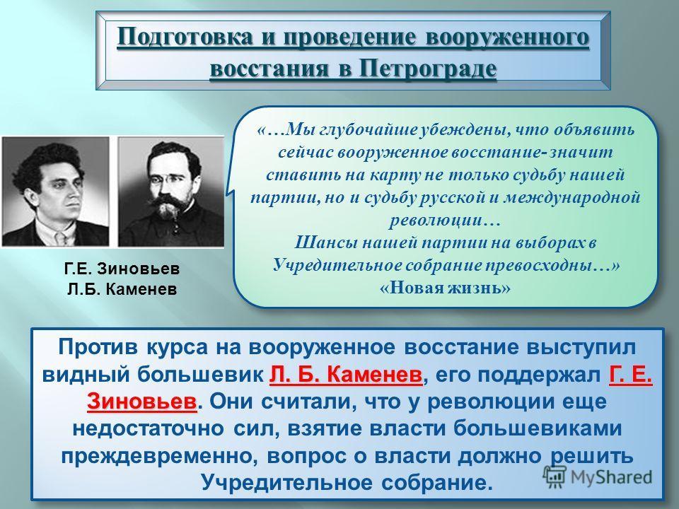 Подготовка и проведение вооруженного восстания в Петрограде Л. Б. КаменевГ. Е. Зиновьев Против курса на вооруженное восстание выступил видный большевик Л. Б. Каменев, его поддержал Г. Е. Зиновьев. Они считали, что у революции еще недостаточно сил, вз