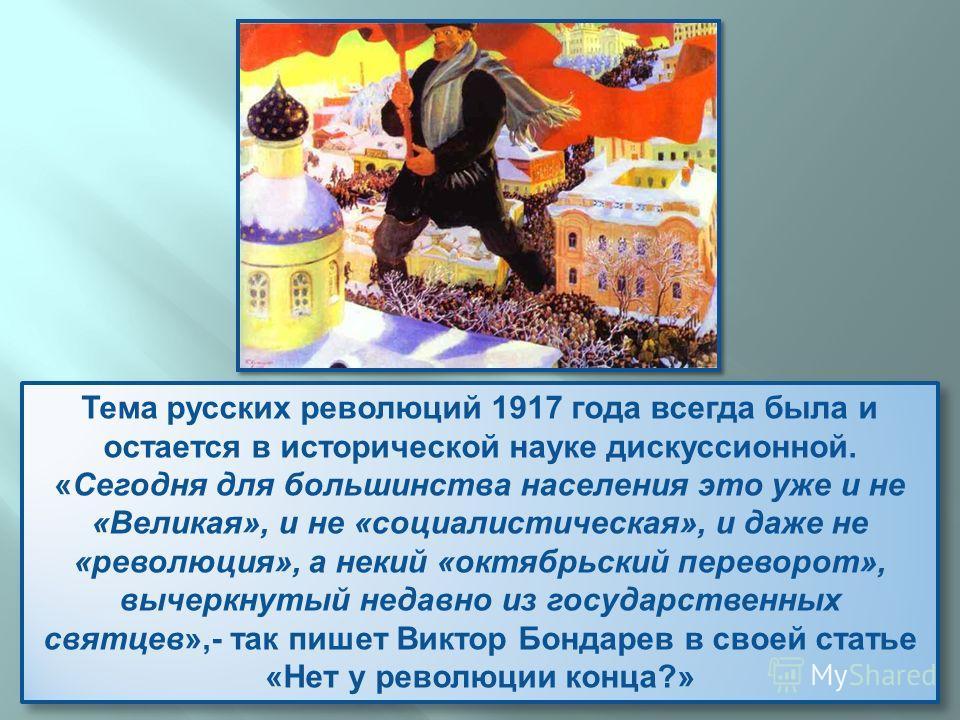 Тема русских революций 1917 года всегда была и остается в исторической науке дискуссионной. « Сегодня для большинства населения это уже и не « Великая », и не « социалистическая », и даже не « революция », а некий « октябрьский переворот », вычеркнут