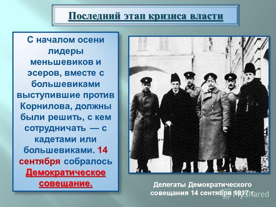 Последний этап кризиса власти Демократическое совещание. С началом осени лидеры меньшевиков и эсеров, вместе с большевиками выступившие против Корнилова, должны были решить, с кем сотрудничать с кадетами или большевиками. 14 сентября собралось Демокр