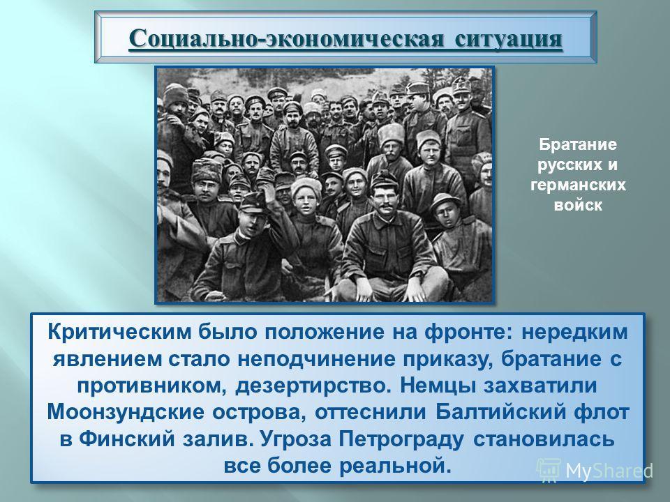 Социально-экономическая ситуация Критическим было положение на фронте: нередким явлением стало неподчинение приказу, братание с противником, дезертирство. Немцы захватили Моонзундские острова, оттеснили Балтийский флот в Финский залив. Угроза Петрогр