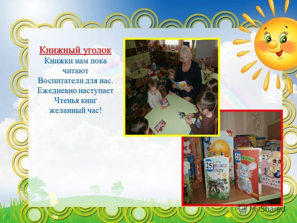 Книжный уголок Книжки нам пока читают Воспитатели для нас. Ежедневно наступает Чтенья книг желанный час!