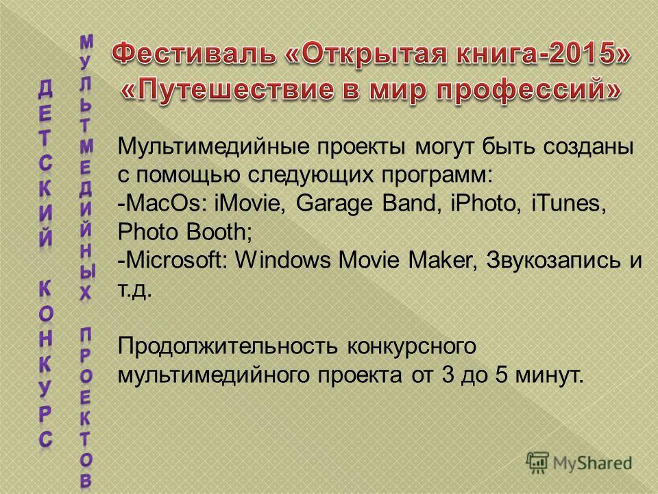 Мультимедийные проекты могут быть созданы с помощью следующих программ: -MacOs: iMovie, Garage Band, iPhoto, iTunes, Photo Booth; -Microsoft: Windows Movie Maker, Звукозапись и т.д. Продолжительность конкурсного мультимедийного проекта от 3 до 5 мину