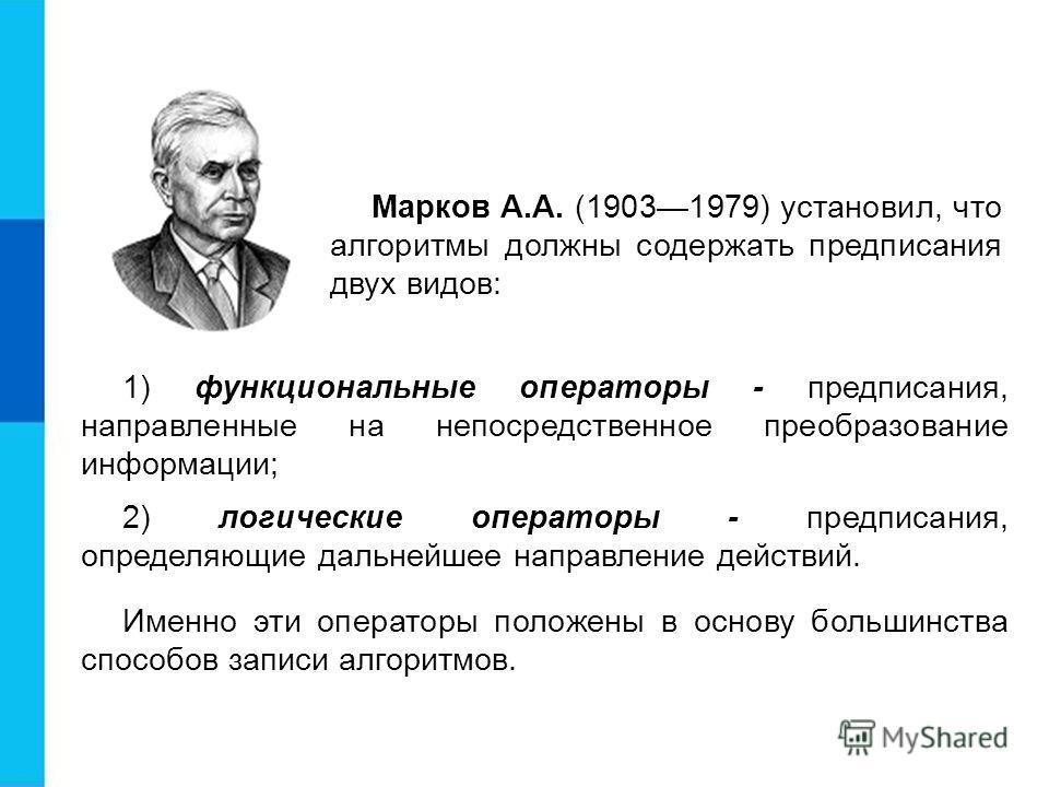 Марков А.А. (19031979) установил, что алгоритмы должны содержать предписания двух видов: 1) функциональные операторы - предписания, направленные на непосредственное преобразование информации; 2) логические операторы - предписания, определяющие дальне