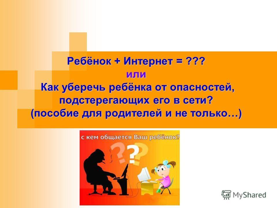 Ребёнок + Интернет = ??? или Как уберечь ребёнка от опасностей, подстерегающих его в сети? (пособие для родителей и не только…)