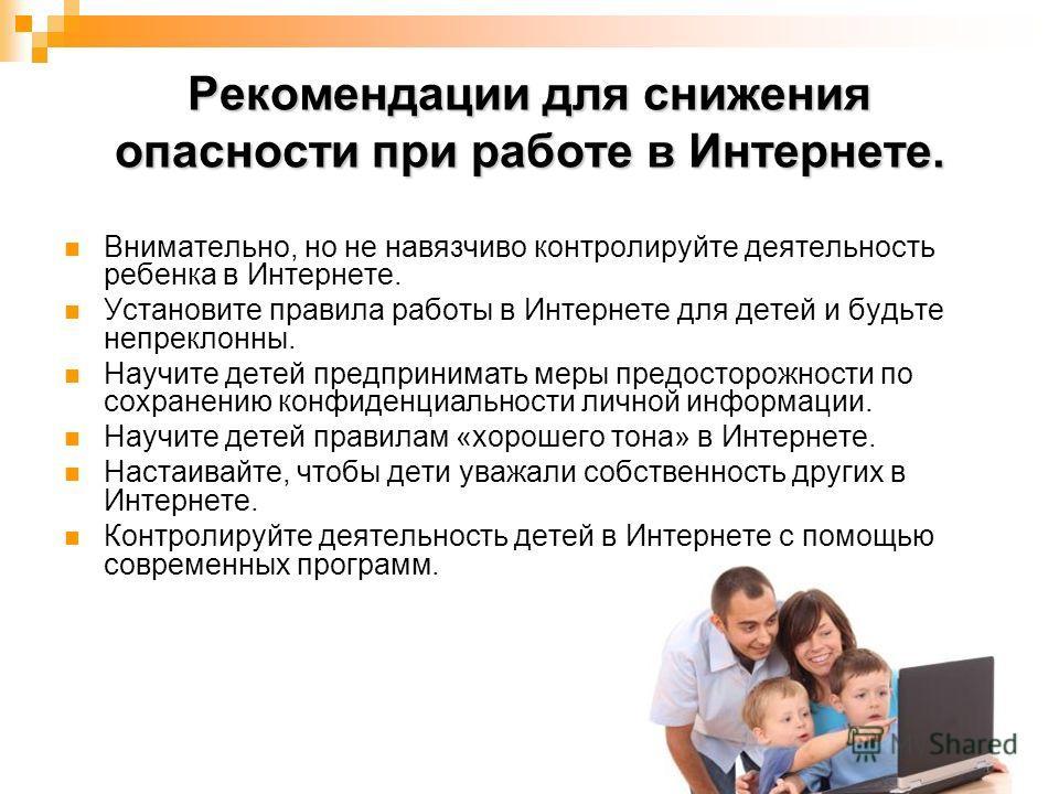 Рекомендации для снижения опасности при работе в Интернете. Внимательно, но не навязчиво контролируйте деятельность ребенка в Интернете. Установите правила работы в Интернете для детей и будьте непреклонны. Научите детей предпринимать меры предосторо