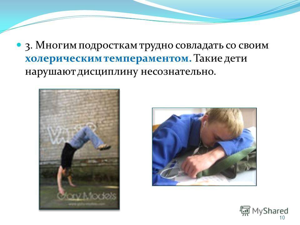 3. Многим подросткам трудно совладать со своим холерическим темпераментом. Такие дети нарушают дисциплину несознательно. 10