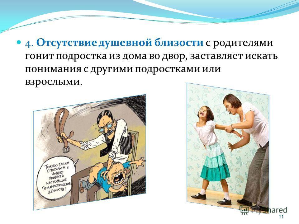 4. Отсутствие душевной близости с родителями гонит подростка из дома во двор, заставляет искать понимания с другими подростками или взрослыми. 11