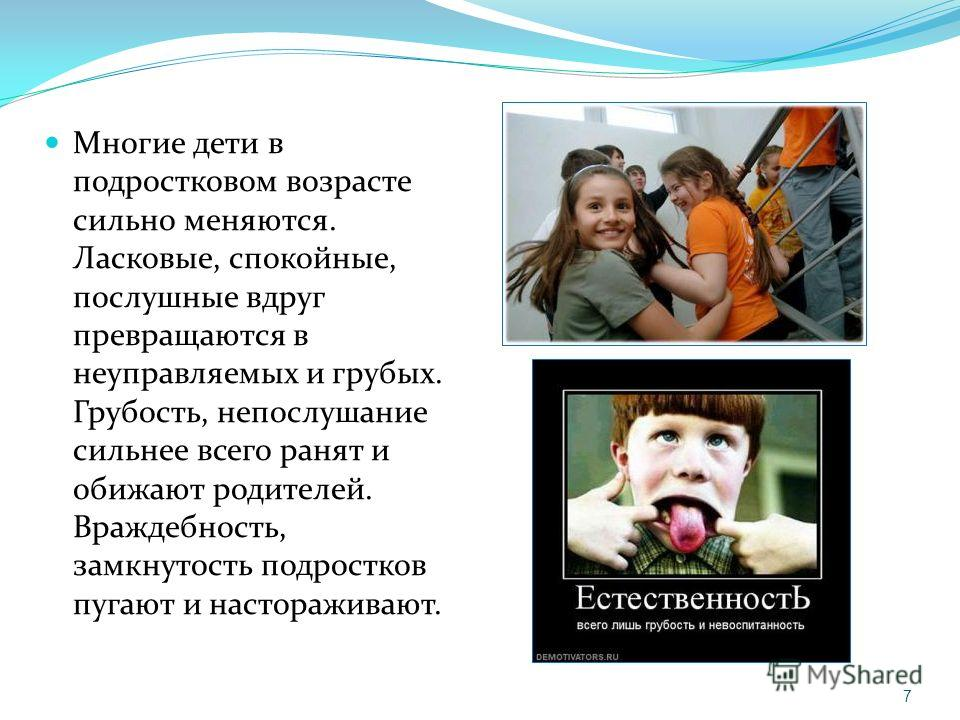 Многие дети в подростковом возрасте сильно меняются. Ласковые, спокойные, послушные вдруг превращаются в неуправляемых и грубых. Грубость, непослушание сильнее всего ранят и обижают родителей. Враждебность, замкнутость подростков пугают и насторажива