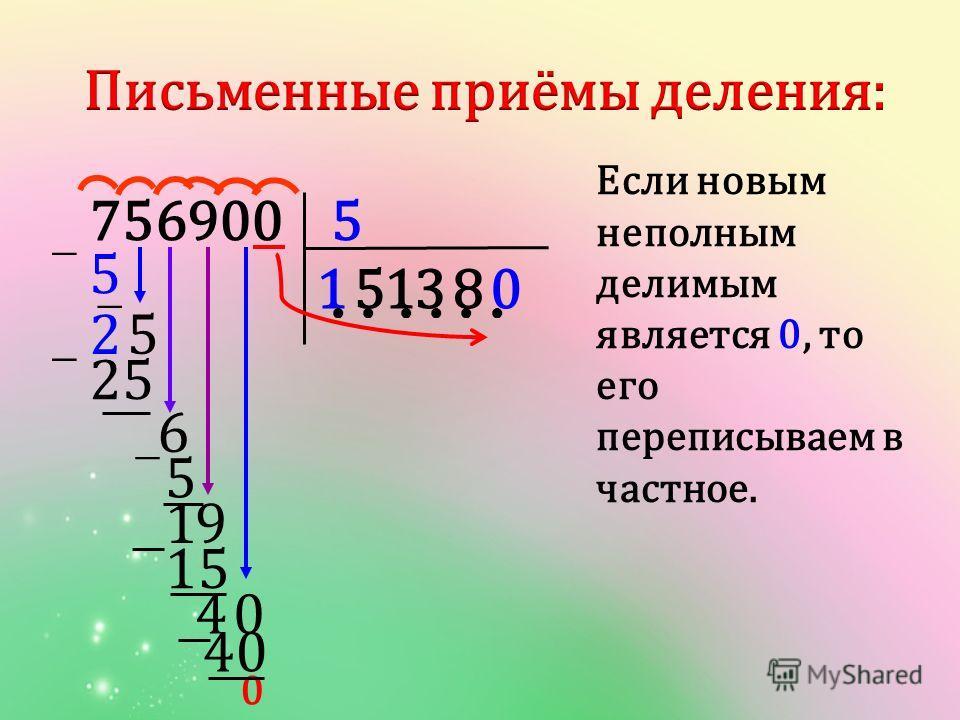 5756900 1 52 3 0 5 6 0 9 25 5 40 158 15 40 1 Если новым неполным делимым является 0, то его переписываем в частное.