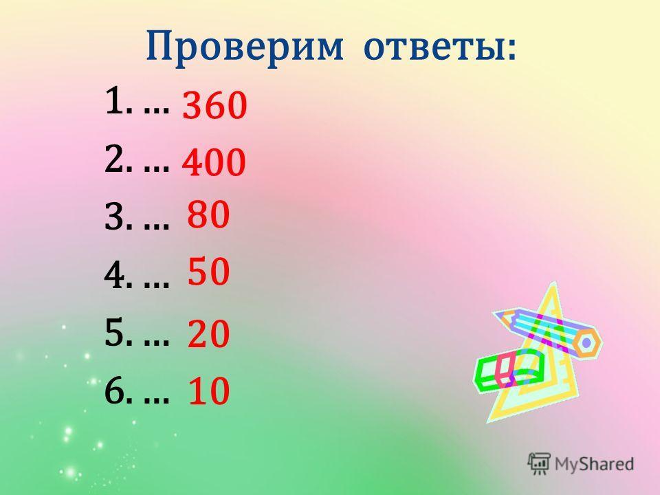 1.… 2.… 3.… 4.… 5.… 6.… Проверим ответы: 360 400 80 50 20 10