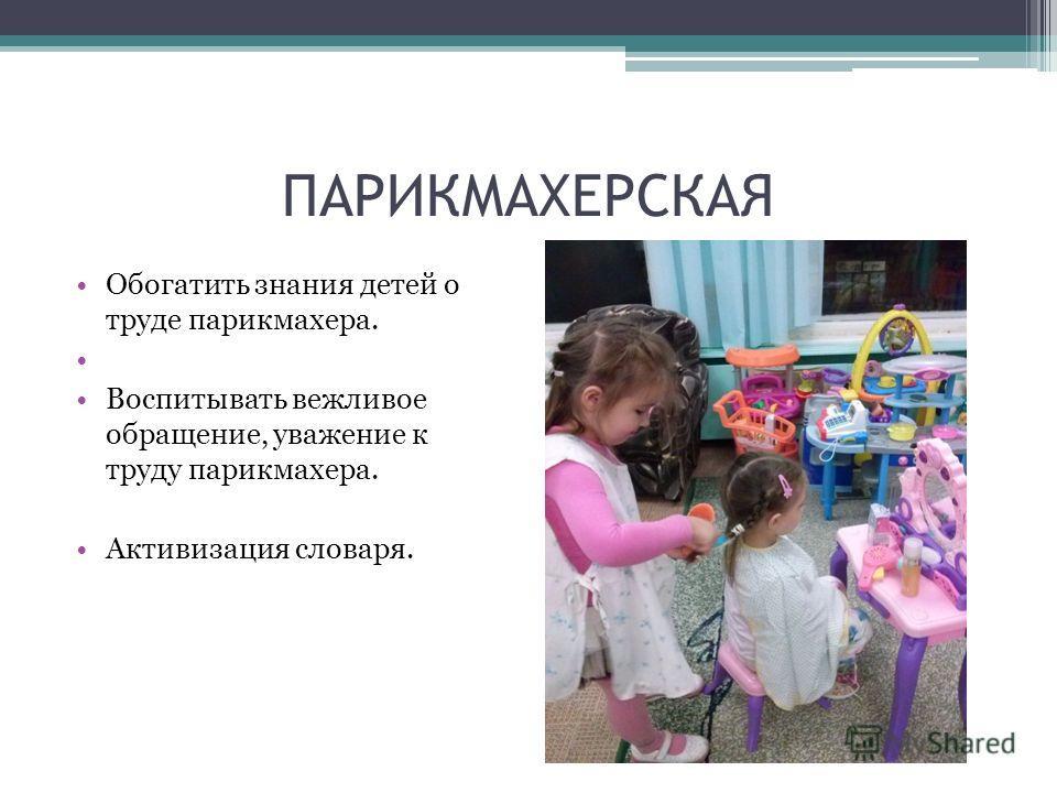 ПАРИКМАХЕРСКАЯ Обогатить знания детей о труде парикмахера. Воспитывать вежливое обращение, уважение к труду парикмахера. Активизация словаря.