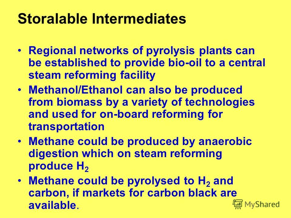 Storalable Intermediates Regional networks of pyrolysis plants can be established to provide bio-oil to a central steam reforming facility Methanol/Ethanol can also be produced from biomass by a variety of technologies and used for on-board reforming