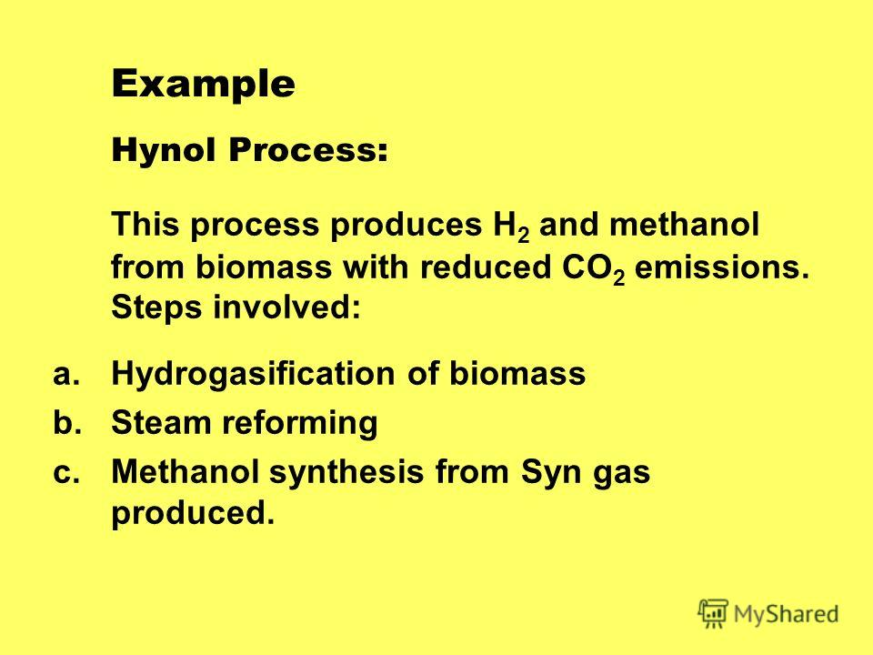 Example Hynol Process: This process produces H 2 and methanol from biomass with reduced CO 2 emissions. Steps involved: a.Hydrogasification of biomass b.Steam reforming c.Methanol synthesis from Syn gas produced.