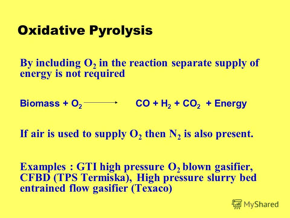 Oxidative Pyrolysis By including O 2 in the reaction separate supply of energy is not required Biomass + O 2 CO + H 2 + CO 2 + Energy If air is used to supply O 2 then N 2 is also present. Examples : GTI high pressure O 2 blown gasifier, CFBD (TPS Te