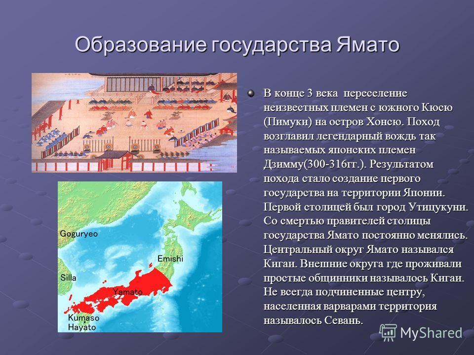 Образование государства Ямато В конце 3 века переселение неизвестных племен с южного Кюсю (Пимуки) на остров Хонсю. Поход возглавил легендарный вождь так называемых японских племен Дзимму(300-316 гг.). Результатом похода стало создание первого госуда