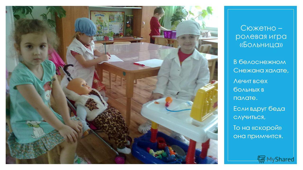 Сюжетно – ролевая игра «Больница» В белоснежном Снежана халате, Лечит всех больных в палате. Если вдруг беда случиться, То на «скорой» она примчится.