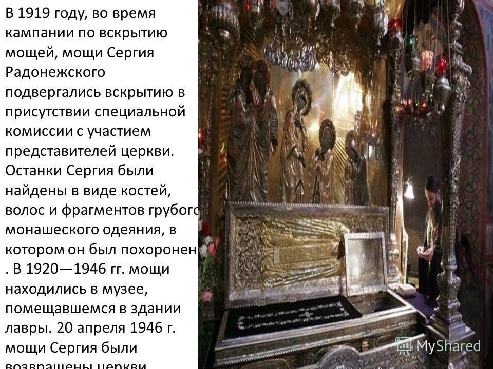 В 1919 году, во время кампании по вскрытию мощей, мощи Сергия Радонежского подвергались вскрытию в присутствии специальной комиссии с участием представителей церкви. Останки Сергия были найдены в виде костей, волос и фрагментов грубого монашеского од